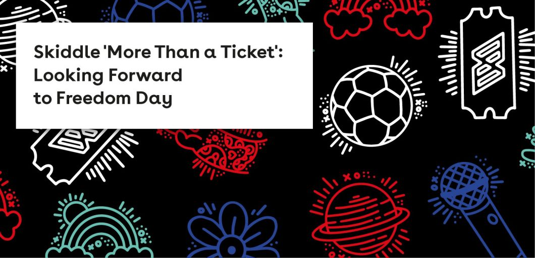 Skiddle 'More Than a Ticket': Looking Forward to Freedom Day