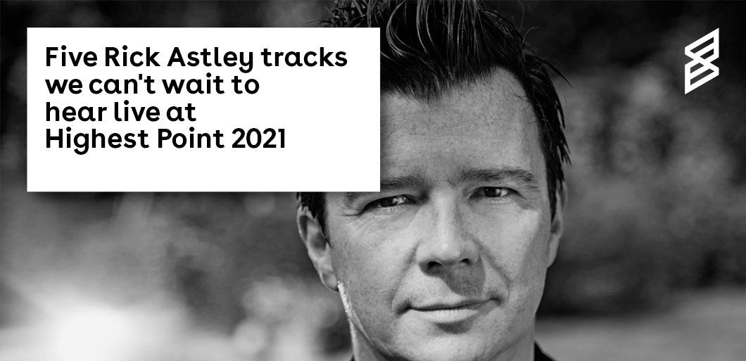 Five Rick Astley tracks we can't wait to hear live at Highest Point 2021